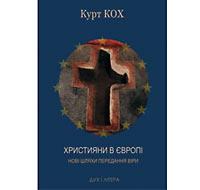 Кох Курт. Християни в Європі. Нові шляхи передання віри. К.: Дух і Літера, 2013